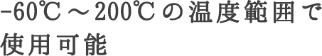 -60℃~200℃の温度範囲で使用可能